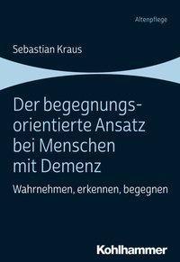 Sebastian Kraus: Der begegnungsorientierte Ansatz bei Menschen mit Demenz, Kohlhammer Verlag, 2019